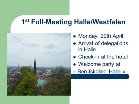 1 st Full-Meeting Halle/Westfalen Monday, 29th April Arrival of delegations in Halle Check-in at the hotel Welcome party at « Berufskolleg Halle »