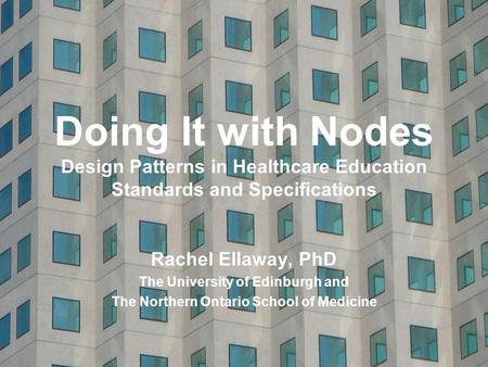 Doing It with Nodes Design Patterns in Healthcare Education Standards and Specifications Rachel Ellaway, PhD The University of Edinburgh and The Northern.
