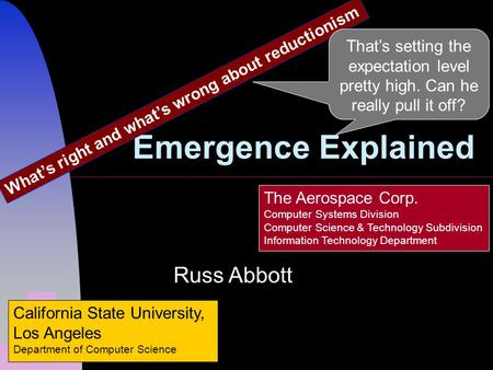 Emergence Explained Whats right and whats wrong about reductionism Russ Abbott California State University, Los Angeles Department of Computer Science.