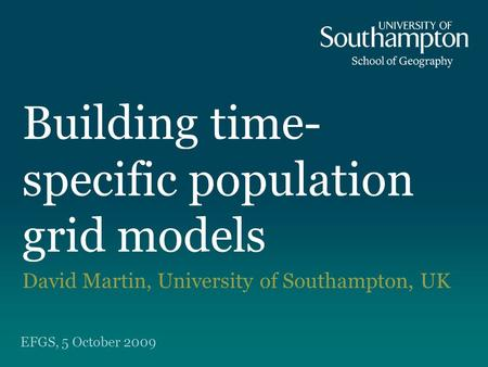 Building time- specific population grid models David Martin, University of Southampton, UK EFGS, 5 October 2009.