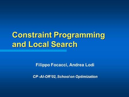 Constraint Programming and Local Search Filippo Focacci, Andrea Lodi CP -AI-OR02, School on Optimization.