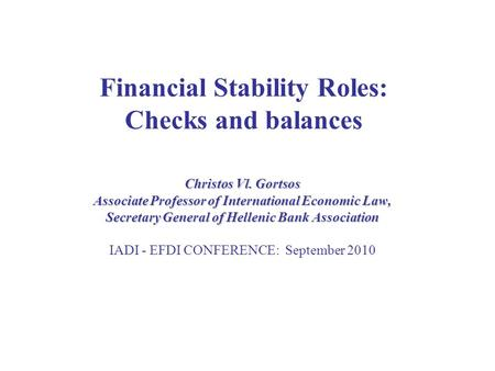 Financial Stability Roles: Checks and balances Christos Vl. Gortsos Associate Professor of International Economic Law, Secretary General of Hellenic Bank.