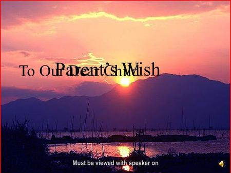 Parents Wish To Our Dear Child. On the day when you see us old weak and weary… Have patience and try to understand us…