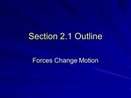 Section 2.1 Outline Forces Change Motion. I. A Force is a Push or a Pull FORCE: a push or a pull Example: picking up your backpack.