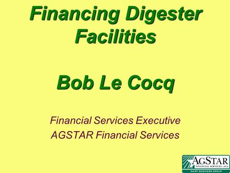 Financing Digester Facilities Bob Le Cocq Financial Services Executive AGSTAR Financial Services.