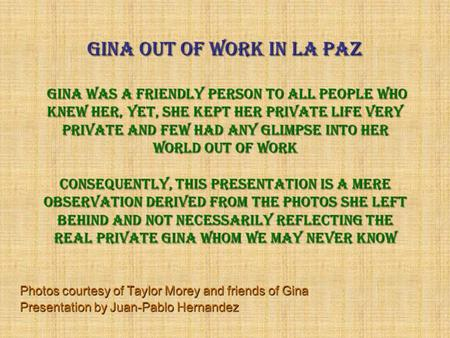 Gina out of work in La Paz Gina was a friendly person to All people who knew her, yet, she kept her private life very private and few had any glimpse.