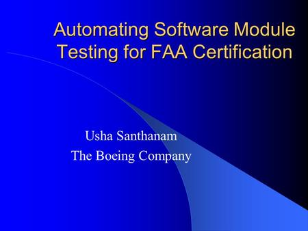 Automating Software Module Testing for FAA Certification Usha Santhanam The Boeing Company.