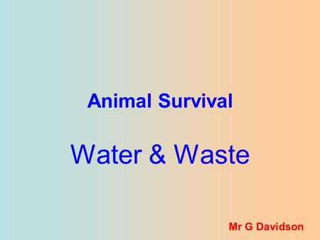 Animal Survival Water & Waste Mr G Davidson. Getting rid of poisonous wastes and regulating the amount of water in the body are two important processes.