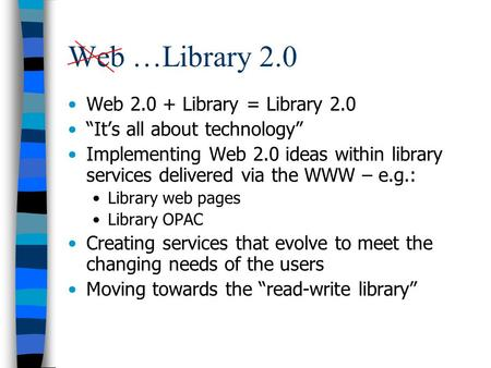Web …Library 2.0 Web 2.0 + Library = Library 2.0 Its all about technology Implementing Web 2.0 ideas within library services delivered via the WWW – e.g.: