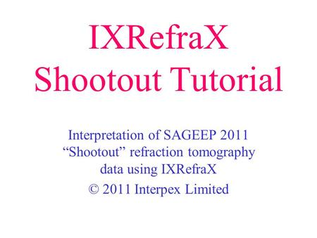 IXRefraX Shootout Tutorial Interpretation of SAGEEP 2011 Shootout refraction tomography data using IXRefraX © 2011 Interpex Limited.