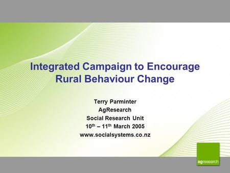Integrated Campaign to Encourage Rural Behaviour Change Terry Parminter AgResearch Social Research Unit 10 th – 11 th March 2005 www.socialsystems.co.nz.