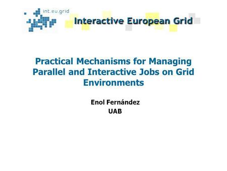 Practical Mechanisms for Managing Parallel and Interactive Jobs on Grid Environments Enol Fernández UAB.