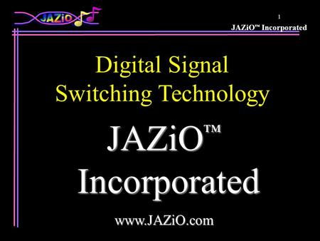 JAZiO Incorporated 1 JAZiO JAZiO Incorporated Incorporatedwww.JAZiO.com Digital Signal Switching Technology.
