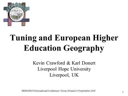 HERODOT International Conference: Torun, Poland 2-5 September 2005 1 Tuning and European Higher Education Geography Kevin Crawford & Karl Donert Liverpool.