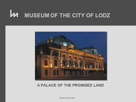 MUSEUM OF THE CITY OF LODZ A PALACE OF THE PROMISED LAND Beata Kamińska.