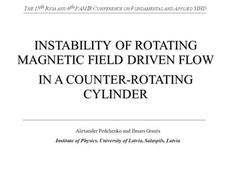 INSTABILITY OF ROTATING MAGNETIC FIELD DRIVEN FLOW IN A COUNTER-ROTATING CYLINDER Alexander Pedchenko and Ilmars Grants Institute of Physics, University.