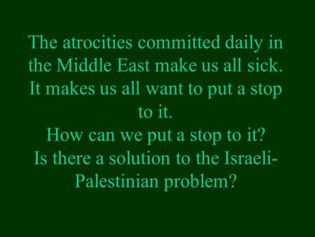 The atrocities committed daily in the Middle East make us all sick. It makes us all want to put a stop to it. How can we put a stop to it? Is there a solution.
