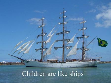 Children are like ships When looking at a ship in port, imagine it is in their place more secure, protected by a strong anchor.