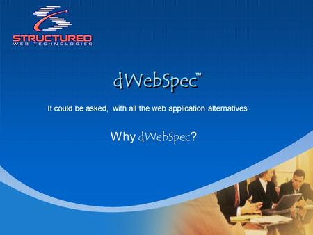 DWebSpec Why dWebSpec? It could be asked,with all the web application alternatives.