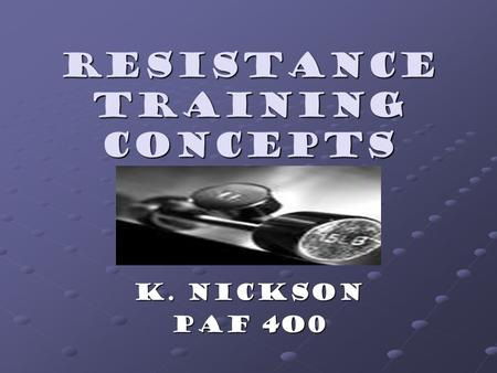 Resistance training concepts K. Nickson Paf 4O0. Muscles Muscles Required for every movement Required for every movement Produce force by contracting.