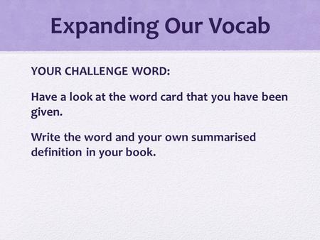 Expanding Our Vocab YOUR CHALLENGE WORD: Have a look at the word card that you have been given. Write the word and your own summarised definition in your.