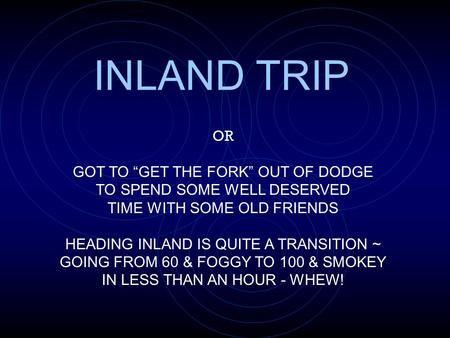 OR GOT TO GET THE FORK OUT OF DODGE TO SPEND SOME WELL DESERVED TIME WITH SOME OLD FRIENDS HEADING INLAND IS QUITE A TRANSITION ~ GOING FROM 60 & FOGGY.