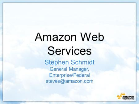 Amazon Web Services Stephen Schmidt General Manager, Enterprise/Federal