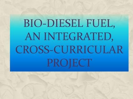 BIO-DIESEL FUEL, AN INTEGRATED, CROSS-CURRICULAR PROJECT.