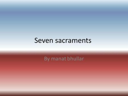 Seven sacraments By manat bhullar. Contents Baptism Anointing of the sick Confirmation The Eucharist penance Anointing the sick Marriage Holy orders.