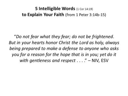 5 Intelligible Words (1 Cor 14:19) to Explain Your Faith (from 1 Peter 3:14b-15) Do not fear what they fear; do not be frightened. But in your hearts honor.