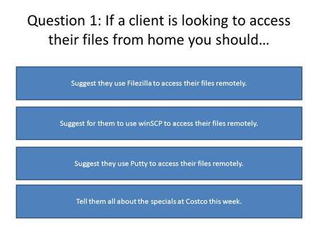 Question 1: If a client is looking to access their files from home you should… Suggest they use Filezilla to access their files remotely. Suggest for them.