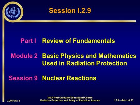 3/2003 Rev 1 I.2.9 – slide 1 of 35 Session I.2.9 Part I Review of Fundamentals Module 2Basic Physics and Mathematics Used in Radiation Protection Session.