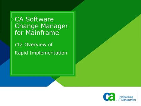 CA Software Change Manager for Mainframe r12 Overview of Rapid Implementation Page based on Title Slide from Slide Layout palette. Design is cacorp 2006.