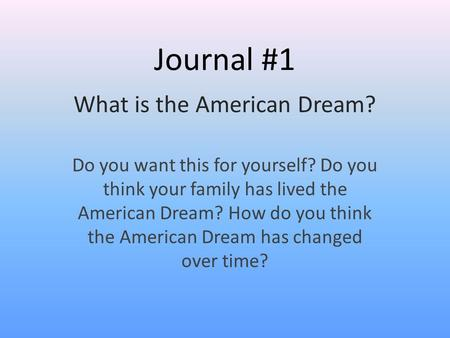 Journal #1 What is the American Dream? Do you want this for yourself? Do you think your family has lived the American Dream? How do you think the American.