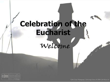 Celebration of the Eucharist Welcome. Do not be afraid, for I have redeemed you I have called you by your name; you are mine When you walk through the.