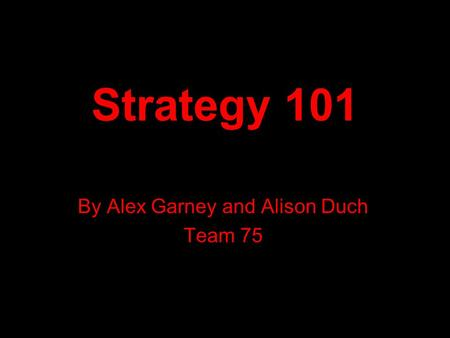 Strategy 101 By Alex Garney and Alison Duch Team 75.