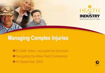 Managing Complex Injuries Dr Keith Adam, occupational physician Navigating the Mine Field Conference 16 September 2008.
