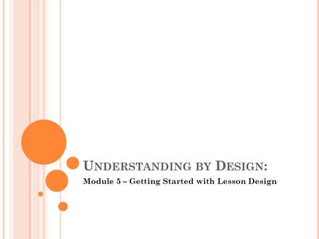 U NDERSTANDING BY D ESIGN : Module 5 – Getting Started with Lesson Design.