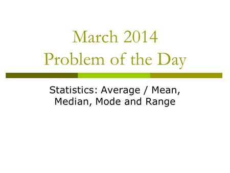 March 2014 Problem of the Day Statistics: Average / Mean, Median, Mode and Range.
