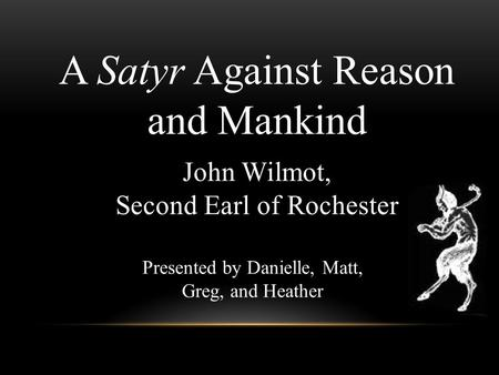 A Satyr Against Reason and Mankind John Wilmot, Second Earl of Rochester Presented by Danielle, Matt, Greg, and Heather.