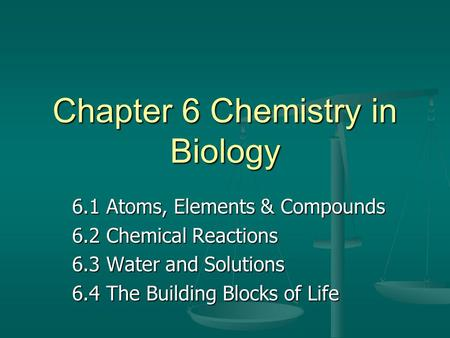 Chapter 6 Chemistry in Biology 6.1 Atoms, Elements & Compounds 6.2 Chemical Reactions 6.3 Water and Solutions 6.4 The Building Blocks of Life.