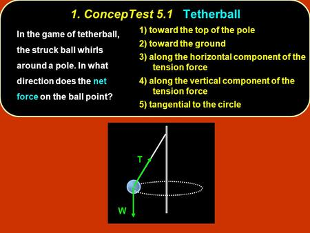 1. ConcepTest 5.1Tetherball 1. ConcepTest 5.1 Tetherball toward the top of the pole 1) toward the top of the pole toward the ground 2) toward the ground.