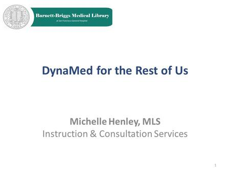 DynaMed for the Rest of Us Michelle Henley, MLS Instruction & Consultation Services 1.
