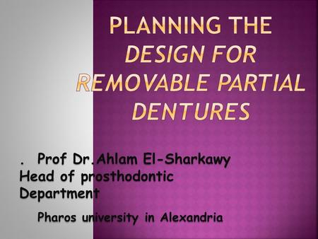 . Prof Dr.Ahlam El-Sharkawy Head of prosthodontic Department Pharos university in Alexandria Pharos university in Alexandria.