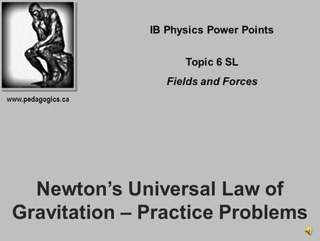 Newtons Universal Law of Gravitation – Practice Problems IB Physics Power Points Topic 6 SL Fields and Forces www.pedagogics.ca.