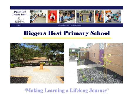 Diggers Rest Primary School Making Learning a Lifelong Journey No. 2479 Making Learning a Lifelong Journey.
