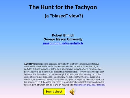 Robert Ehrlich George Mason University mason.gmu.edu/~rehrlich The Hunt for the Tachyon ABSTRACT: Despite the apparent conflict with relativity, some.