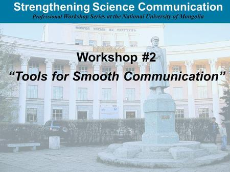 Strengthening Science Communication Professional Workshop Series at the National University of Mongolia Workshop #2 Tools for Smooth Communication.