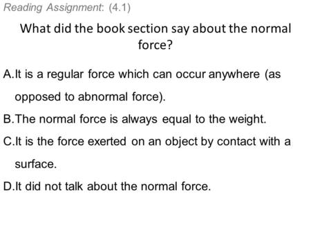 Reading Assignment: (4.1) What did the book section say about the normal force? A.It is a regular force which can occur anywhere (as opposed to abnormal.