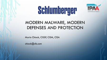 Schlumberger-Public MODERN MALWARE, MODERN DEFENSES AND PROTECTION Mario Chiock, CISSP, CISM, CISA